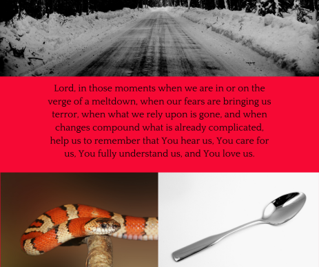 Lord, in those moments, when were are in or on the verge of a meltdown, when our fears are bringing us terror, when what we rely upon is gone, and when changes compound what is already complicated, help us to remembe